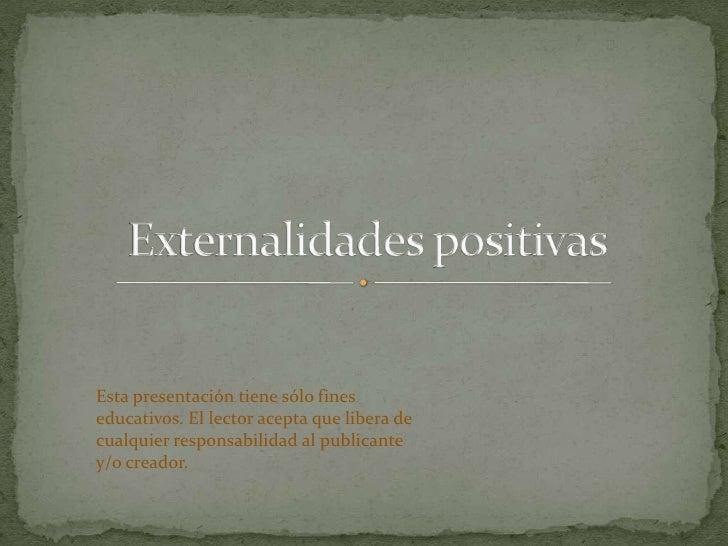 Externalidades positivas<br />Esta presentación tiene sólo fines educativos. El lector acepta que libera de cualquier resp...