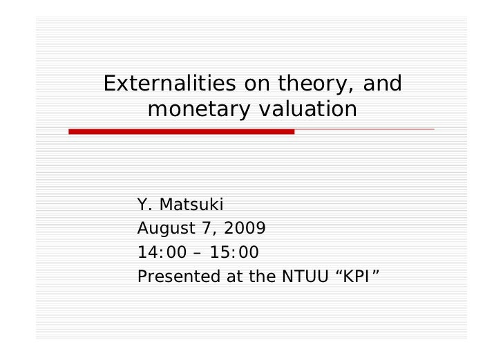 Externalities on theory, and     monetary valuation       Y. Matsuki    August 7, 2009    14:00 – 15:00    Presented at th...