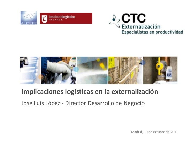 Implicaciones logísticas en la externalizaciónJosé Luis López - Director Desarrollo de Negocio                            ...