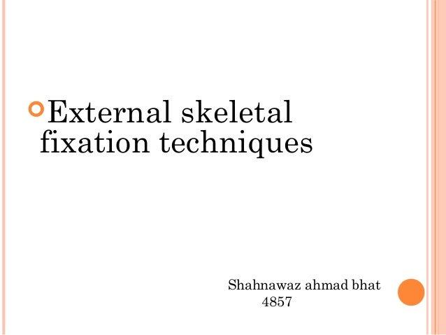 <ul><li>External skeletal  fixation techniques </li></ul><ul><li>Shahnawaz ahmad bhat  </li></ul><ul><li>4857 </li></ul>