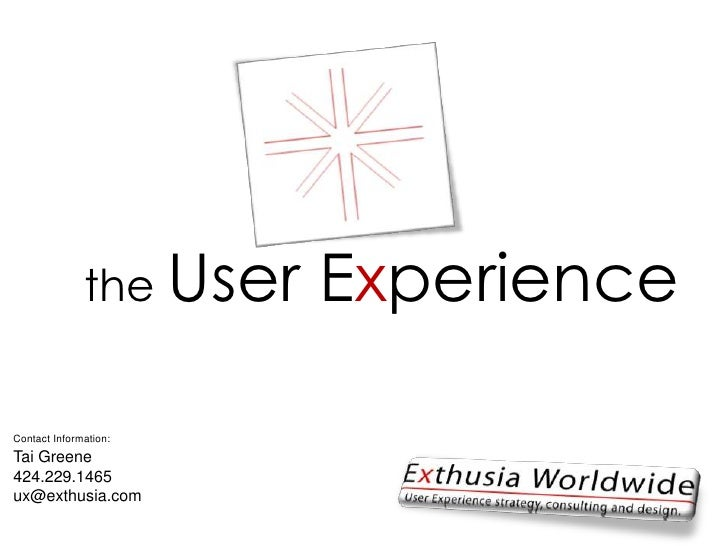 the User Experience<br />Contact Information:<br />Tai Greene<br />424.229.1465<br />ux@exthusia.com<br />