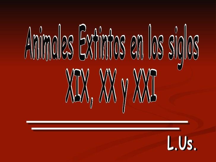 Animales Extintos en los siglos  XIX, XX y XXI L.Us. L.Us.