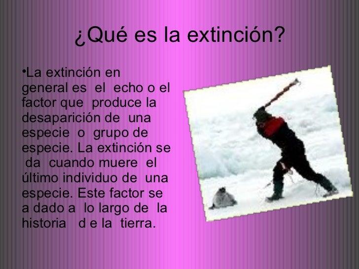 ¿Qué es la extinción? <ul><li>La extinción en  general es  el  echo o el factor que  produce la desaparición de  una  espe...