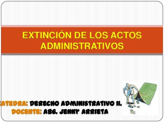 EXTINCIÓN DE LOS ACTOS         ADMINISTRATIVOSCatedra: Derecho Administrativo II.    Docente: Abg. Jenny Arrieta