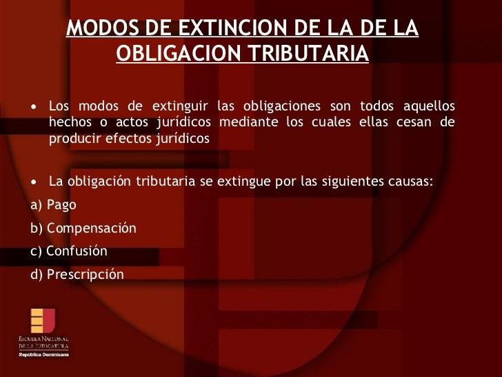 MODOS DE EXTINCION DE LA DE LA OBLIGACION TRIBUTARIA <ul><li>Los modos de extinguir las obligaciones son todos aquellos he...