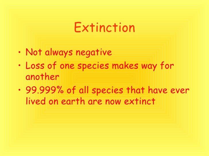 Extinction <ul><li>Not always negative </li></ul><ul><li>Loss of one species makes way for another </li></ul><ul><li>99.99...
