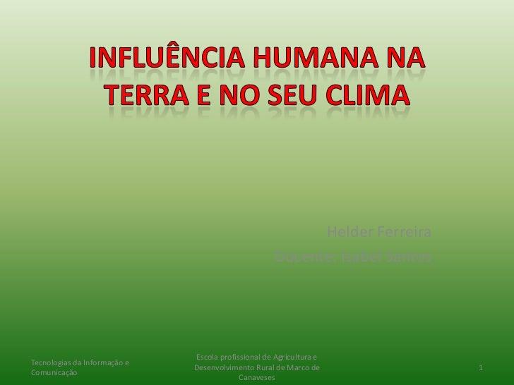 Influência Humana na Terra e no seu clima<br />Helder Ferreira<br />Docente: Isabel Santos<br />Tecnologias da Informação ...