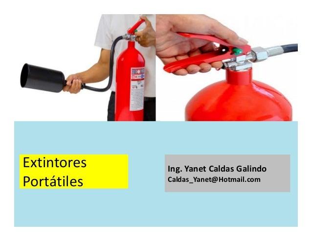 Extintores Portátiles Ing. Yanet Caldas Galindo CIP: 115456 Caldas_Yanet@Hotmail.com