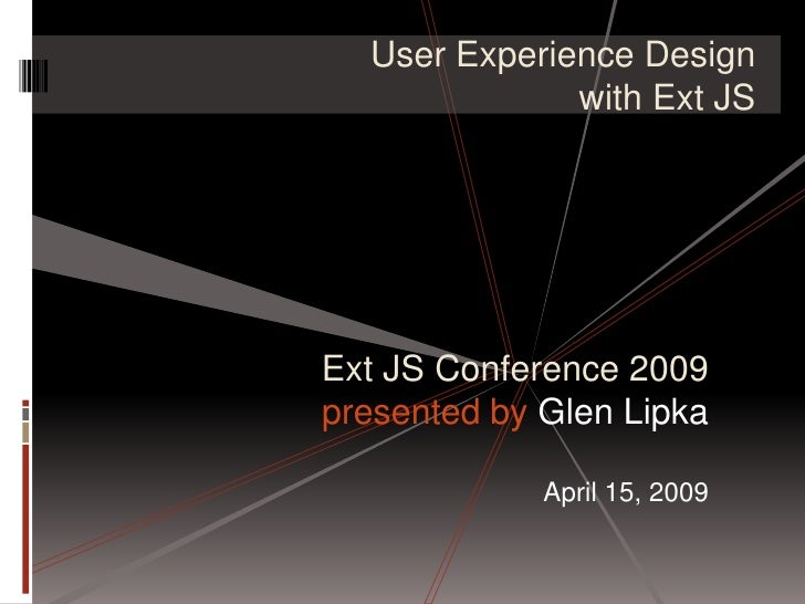 User Experience Design               with Ext JS     Ext JS Conference 2009 presented by Glen Lipka               April 15...