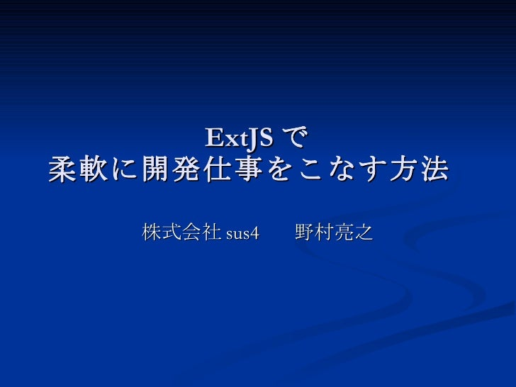 ExtJS で 柔軟に開発仕事をこなす方法  株式会社sus4  野村亮之