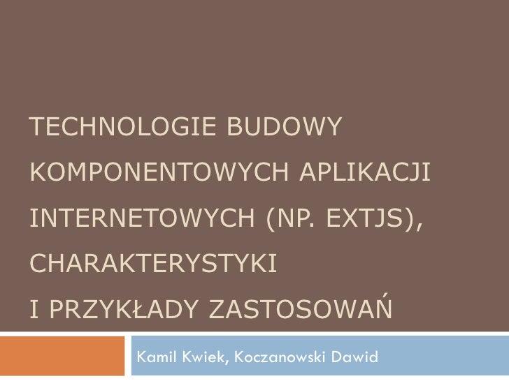 TECHNOLOGIE BUDOWY KOMPONENTOWYCH APLIKACJI INTERNETOWYCH (NP. EXTJS), CHARAKTERYSTYKI I PRZYKŁADY ZASTOSOWAŃ Kamil Kwiek,...