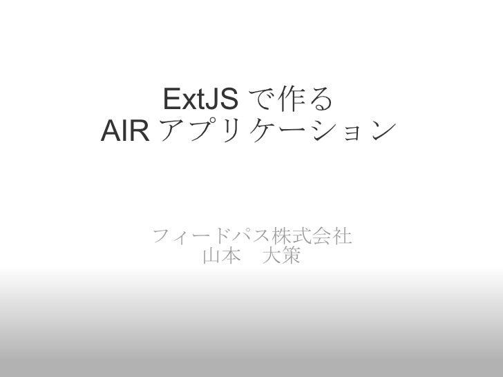 ExtJS で作る AIR アプリケーション フィードパス株式会社 山本 大策