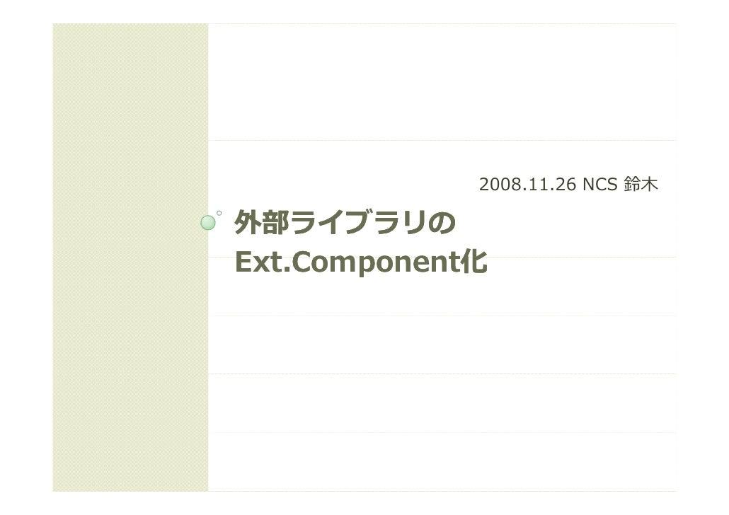 2008.11.26 NCS 鈴⽊  外部ライブラリの Ext.Component Ext Component化 Ext.Component化     Component化