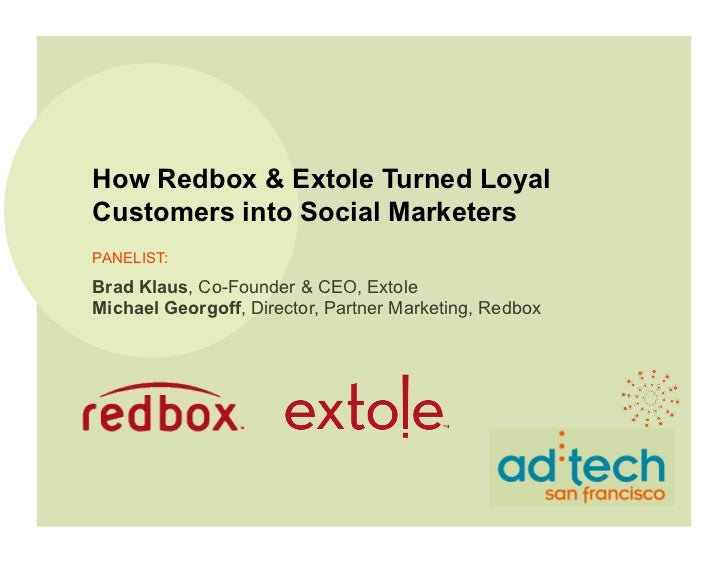 How Redbox & Extole Turned LoyalCustomers into Social MarketersPANELIST:Brad Klaus, Co-Founder & CEO, ExtoleMichael Georgo...