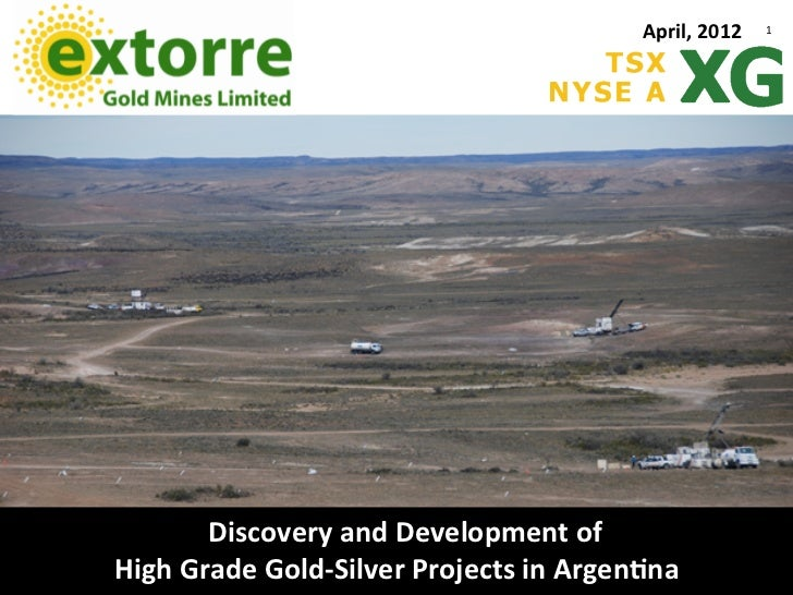 April,	  2012   1	            Discovery	  and	  Development	  of	  	  High	  Grade	  Gold-­‐Silver	  Projects	  in	  Argen...