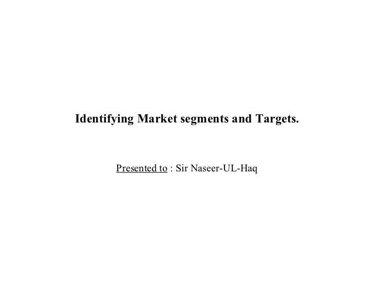 Identifying Market segments and Targets. Presented to  : Sir Naseer-UL-Haq