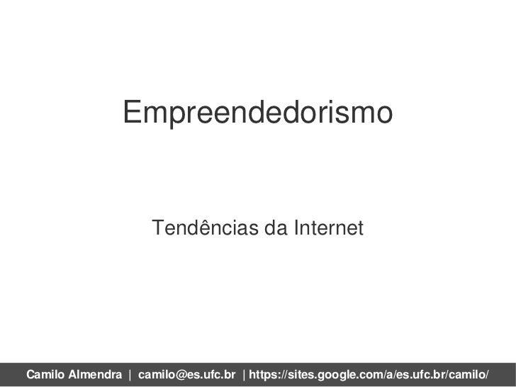 Empreendedorismo                     Tendências da InternetCamilo Almendra | camilo@es.ufc.br | https://sites.google.com/a...