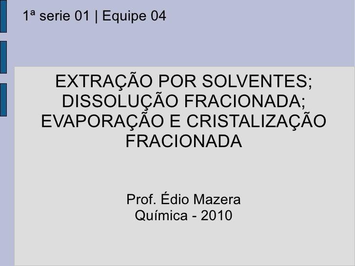 EXTRAÇÃO POR SOLVENTES; DISSOLUÇÃO FRACIONADA; EVAPORAÇÃO E CRISTALIZAÇÃO FRACIONADA 1ª serie 01 | Equipe 04 Prof. Édio Ma...
