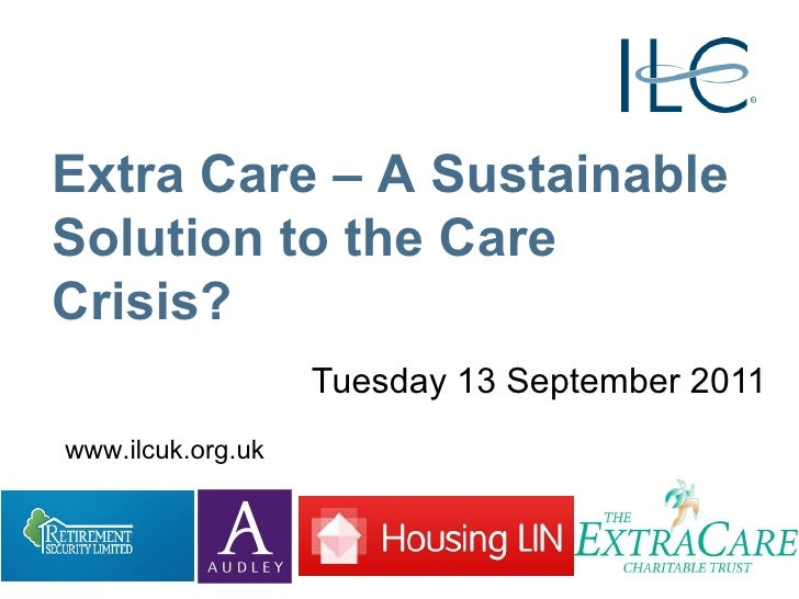 Tuesday 13 September 2011 Extra Care – A Sustainable Solution to the Care Crisis? www.ilcuk.org.uk