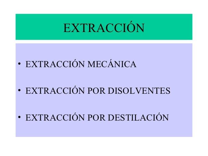 EXTRACCIÓN• EXTRACCIÓN MECÁNICA• EXTRACCIÓN POR DISOLVENTES• EXTRACCIÓN POR DESTILACIÓN