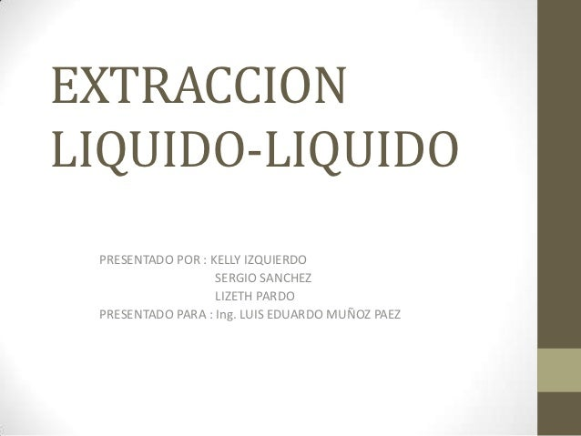 EXTRACCIONLIQUIDO-LIQUIDO PRESENTADO POR : KELLY IZQUIERDO                   SERGIO SANCHEZ                   LIZETH PARDO...