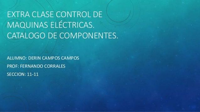 EXTRA CLASE CONTROL DE MAQUINAS ELÉCTRICAS. CATALOGO DE COMPONENTES. ALUMNO: DERIN CAMPOS CAMPOS PROF: FERNANDO CORRALES S...