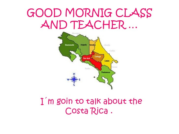 GOOD MORNIG CLASS AND TEACHER … I´m goin to talk about the Costa Rica .