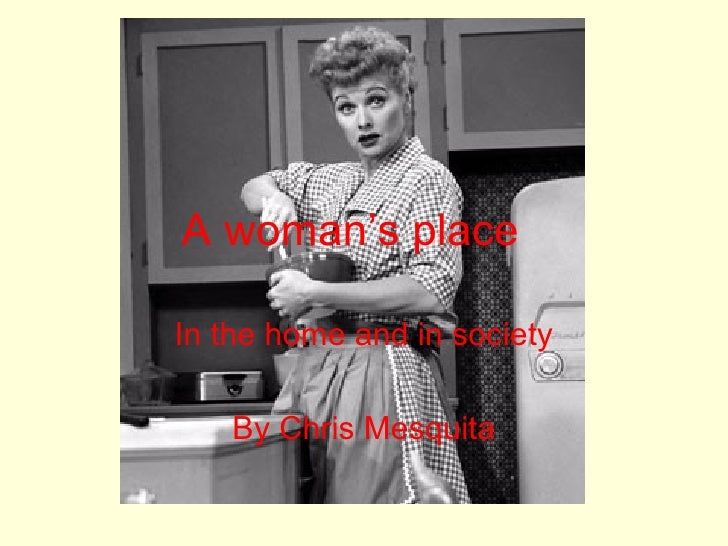 A woman's place In the home and in society By Chris Mesquita