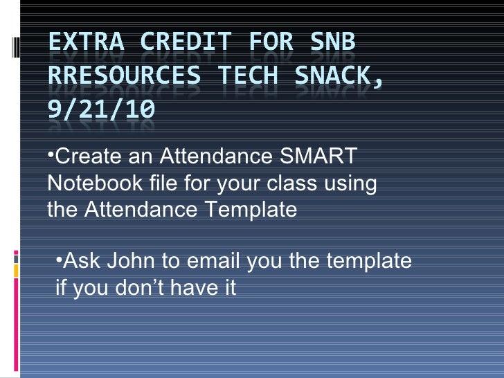 <ul><li>Create an Attendance   SMART Notebook file for your class using the Attendance Template </li></ul><ul><li>Ask John...
