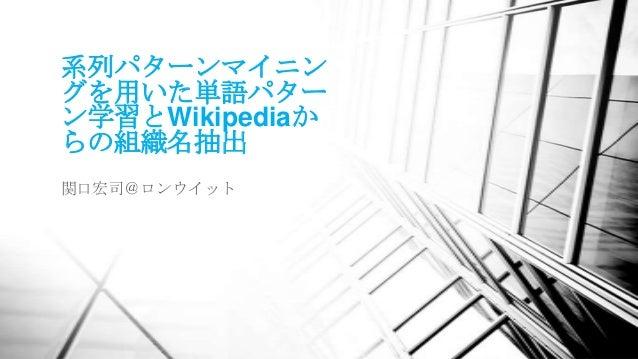 系列パターンマイニングを用いた単語パターン学習とWikipediaからの組織名抽出関口宏司@ロンウイット