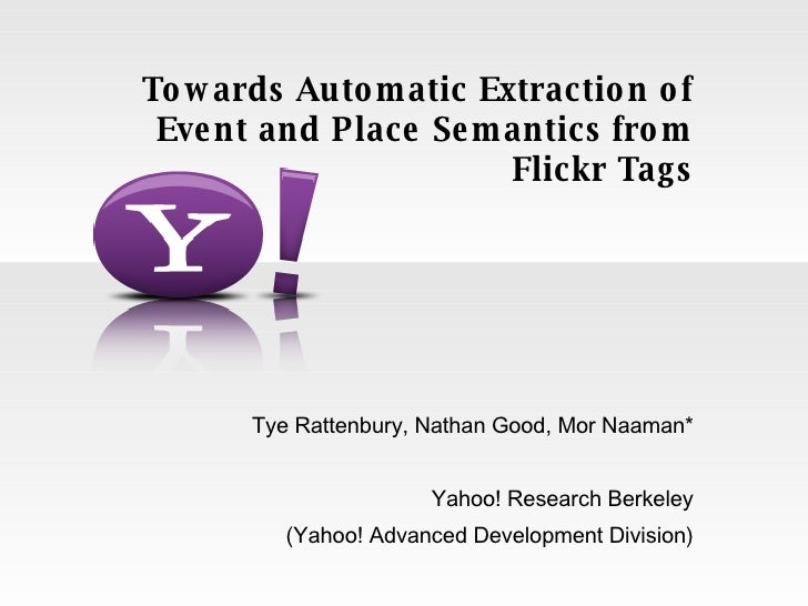 Tye Rattenbury, Nathan Good, Mor Naaman* Yahoo! Research Berkeley (Yahoo! Advanced Development Division) Towards Automatic...