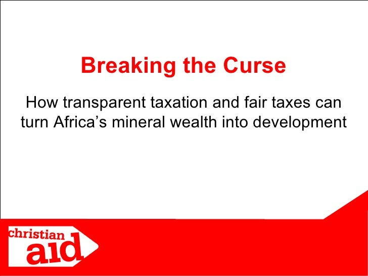 How transparent taxation and fair taxes can turn Africa's mineral wealth into development Breaking the Curse