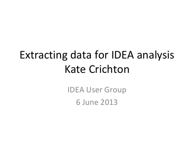 Extracting data for IDEA analysis Kate Crichton IDEA User Group 6 June 2013