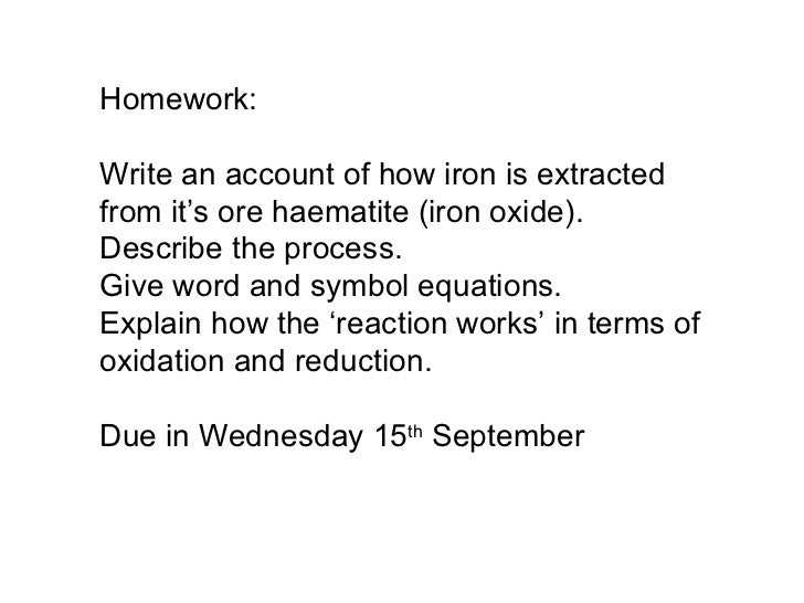 Homework: Write an account of how iron is extracted from it's ore haematite (iron oxide).  Describe the process. Give word...