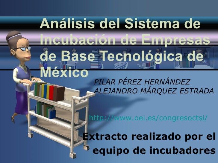 Análisis del Sistema de Incubación de Empresas de Base Tecnológica de México Extracto realizado por el equipo de incubador...