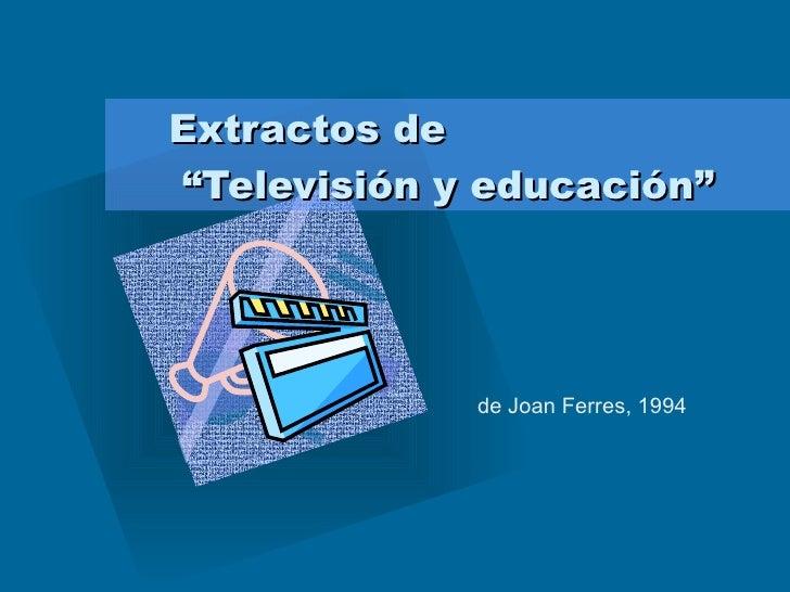 """Extractos de  """"Televisión y educación"""" de Joan Ferres, 1994"""