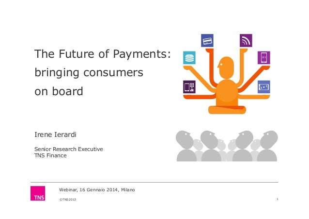 The Future of Payments: bringing consumers on board  Irene Ierardi Senior Research Executive TNS Finance  Webinar, 16 Genn...