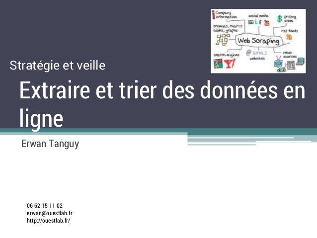 Extraire et trier des données en ligne Erwan Tanguy Stratégie et veille 06 62 15 11 02 erwan@ouestlab.fr http://ouestlab.f...