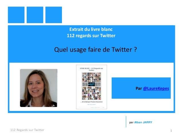 Extrait du livre blanc 112 regards sur Twitter Quel usage faire de Twitter ? 112 Regards sur Twitter 1 par Alban JARRY Par...