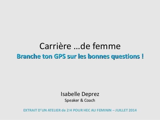 Carrière …de femme Branche ton GPS sur les bonnes questions ! Isabelle Deprez Speaker & Coach EXTRAIT D'UN ATELIER de 2 H ...