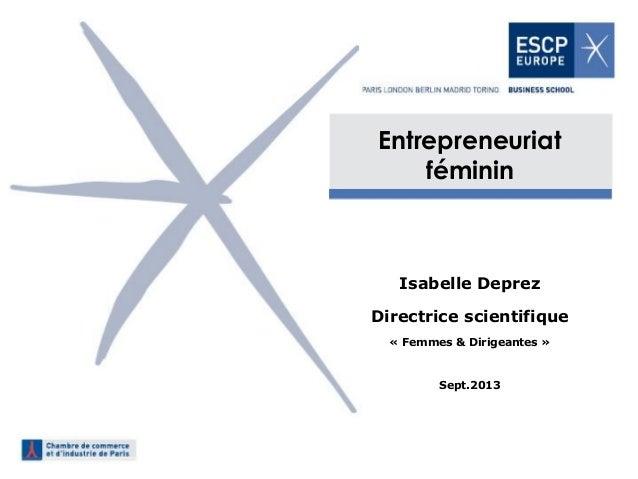 Entrepreneuriat féminin  Isabelle Deprez  Directrice scientifique  « Femmes & Dirigeantes »  Sept.2013