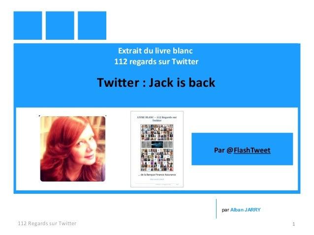 Extrait du livre blanc 112 regards sur Twitter Twitter : Jack is back 112 Regards sur Twitter 1 par Alban JARRY Par @Flash...
