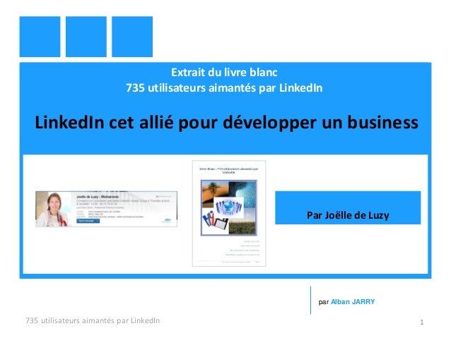 Extrait du livre blanc 735 utilisateurs aimantés par LinkedIn LinkedIn cet allié pour développer un business 735 utilisate...