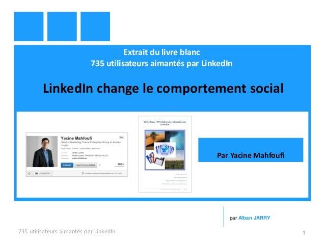 Extrait du livre blanc 735 utilisateurs aimantés par LinkedIn LinkedIn change le comportement social 735 utilisateurs aima...