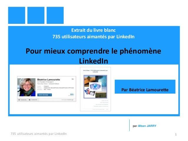 Extrait du livre blanc 735 utilisateurs aimantés par LinkedIn Pour mieux comprendre le phénomène LinkedIn 735 utilisateurs...