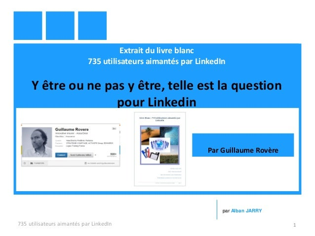 Extrait du livre blanc 735 utilisateurs aimantés par LinkedIn Y être ou ne pas y être, telle est la question pour Linkedin...