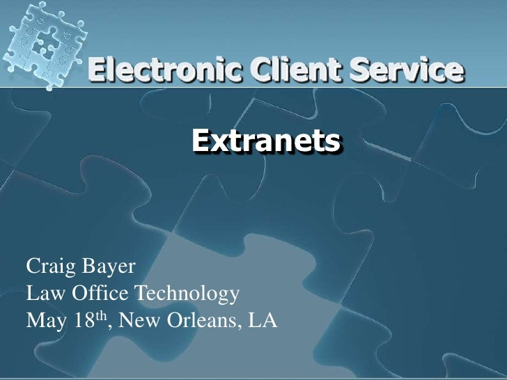 Electronic Client Service                  Extranets   Craig Bayer Law Office Technology May 18th, New Orleans, LA