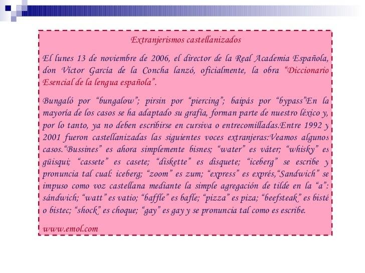 Extranjerismos castellanizados El lunes 13 de noviembre de 2006, el director de la Real Academia Española, don Víctor Garc...