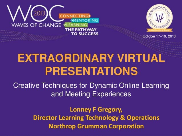 October 17–19, 2013  EXTRAORDINARY VIRTUAL PRESENTATIONS Creative Techniques for Dynamic Online Learning and Meeting Exper...