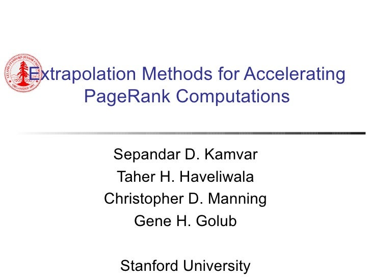 Extrapolation Methods for Accelerating PageRank Computations Sepandar D. Kamvar Taher H. Haveliwala Christopher D. Manning...